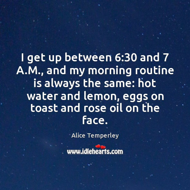 I get up between 6:30 and 7 A.M., and my morning routine is Image