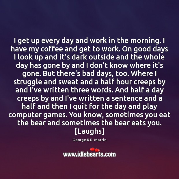 I get up every day and work in the morning. I have Image