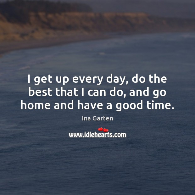 I get up every day, do the best that I can do, and go home and have a good time. Ina Garten Picture Quote