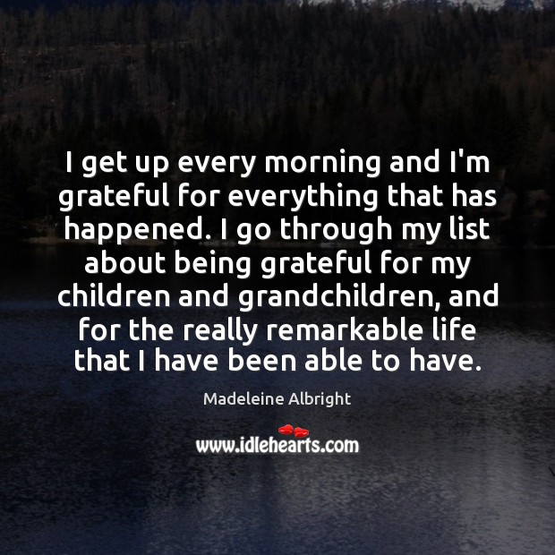 I get up every morning and I'm grateful for everything that has Madeleine Albright Picture Quote
