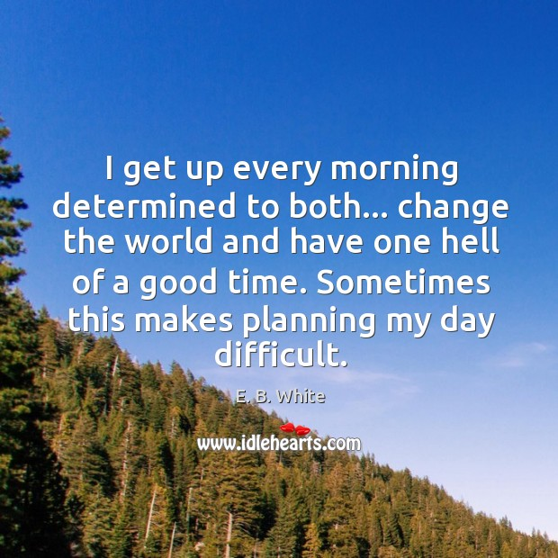 I get up every morning determined. Image