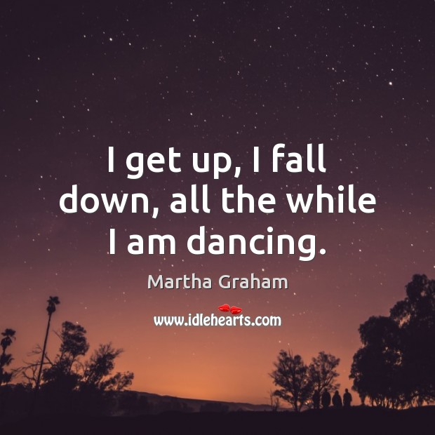 I get up, I fall down, all the while I am dancing. Image