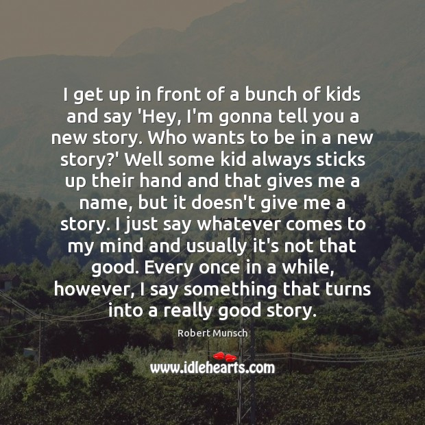 I get up in front of a bunch of kids and say Robert Munsch Picture Quote