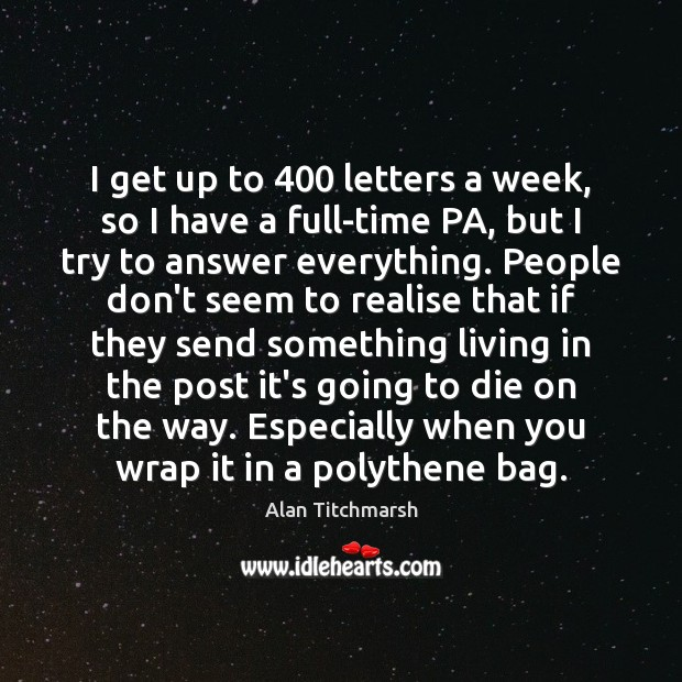 I get up to 400 letters a week, so I have a full-time Alan Titchmarsh Picture Quote