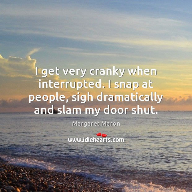 I get very cranky when interrupted. I snap at people, sigh dramatically Image