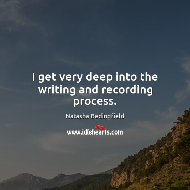 I get very deep into the writing and recording process. Natasha Bedingfield Picture Quote