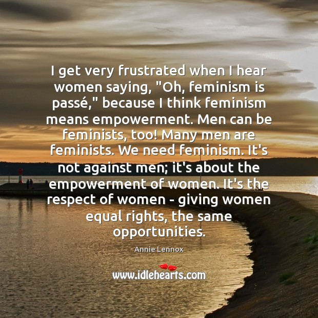"""Image, I get very frustrated when I hear women saying, """"Oh, feminism is"""