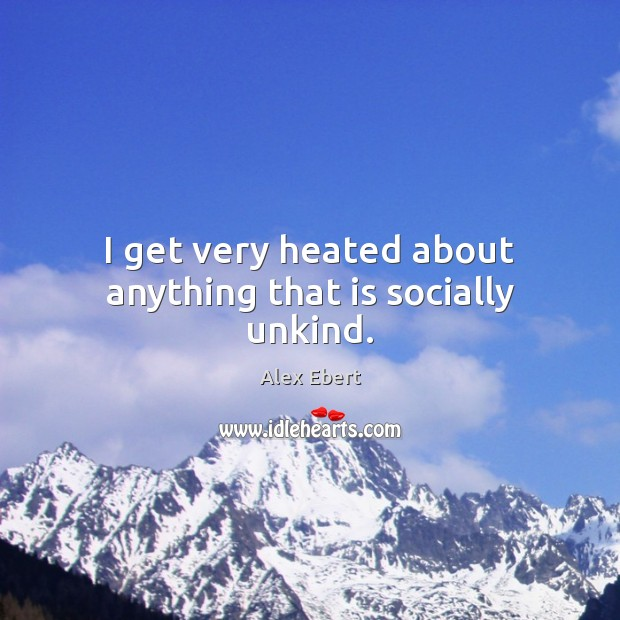 I get very heated about anything that is socially unkind. Image