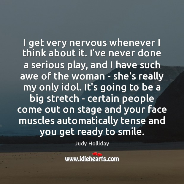 I get very nervous whenever I think about it. I've never done Judy Holliday Picture Quote