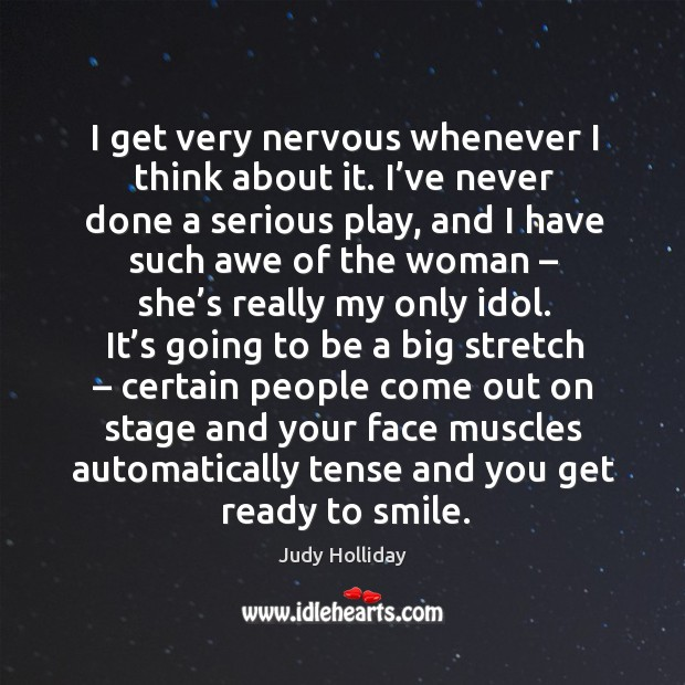 I get very nervous whenever I think about it. I've never done a serious play, and I have such awe of the woman Judy Holliday Picture Quote