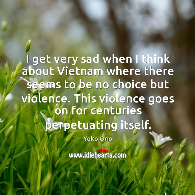 I get very sad when I think about Vietnam where there seems Image