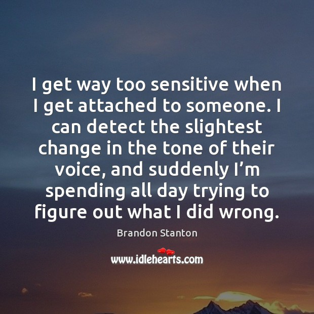 I get way too sensitive when I get attached to someone. I Image