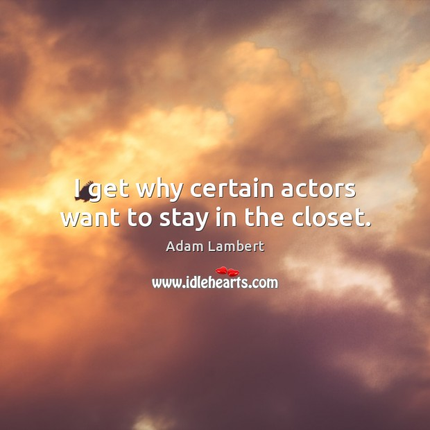 I get why certain actors want to stay in the closet. Adam Lambert Picture Quote