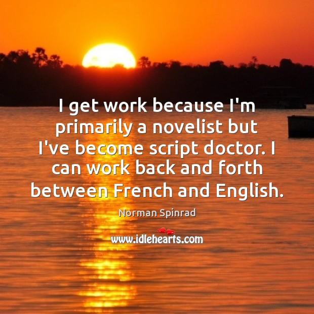 I get work because I'm primarily a novelist but I've become script Image