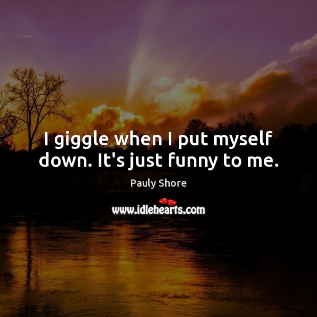 I giggle when I put myself down. It's just funny to me. Image