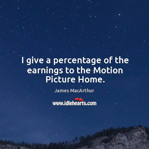 I give a percentage of the earnings to the motion picture home. Image