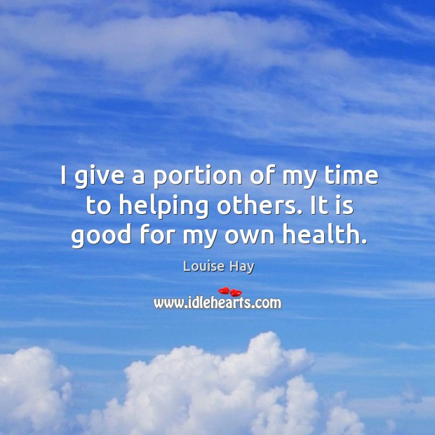 Image, I give a portion of my time to helping others. It is good for my own health.