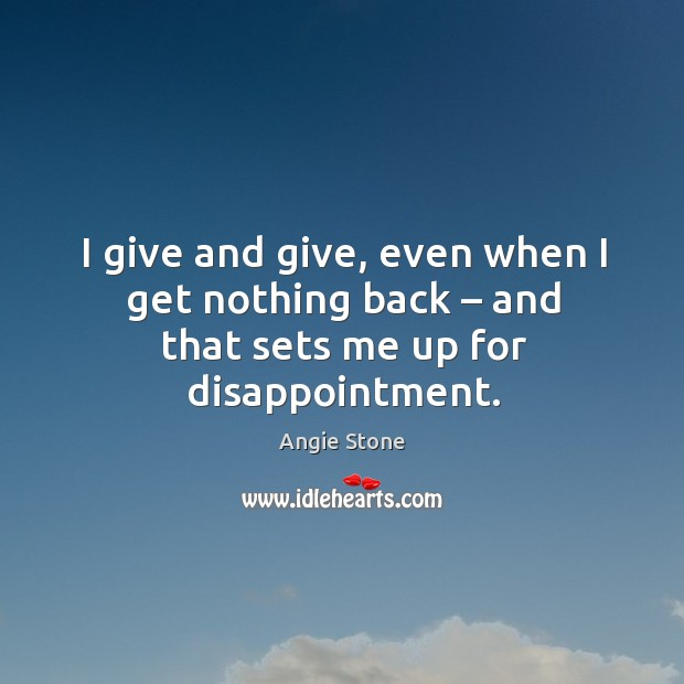 I give and give, even when I get nothing back – and that sets me up for disappointment. Image