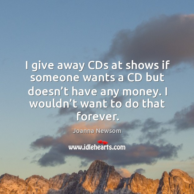 I give away cds at shows if someone wants a cd but doesn't have any money. I wouldn't want to do that forever. Joanna Newsom Picture Quote