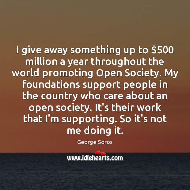 I give away something up to $500 million a year throughout the world George Soros Picture Quote