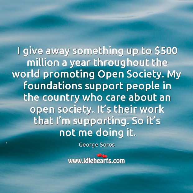 I give away something up to $500 million a year throughout the world promoting open society. Image
