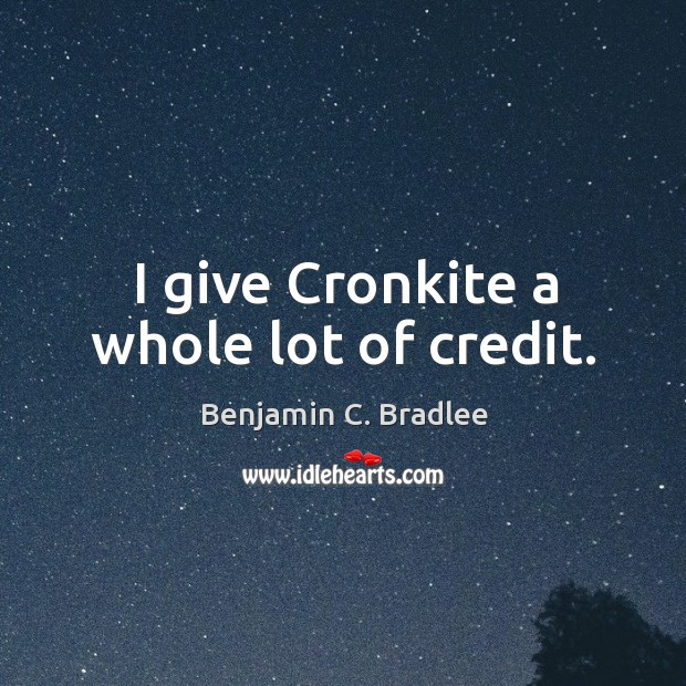 Image, I give cronkite a whole lot of credit.