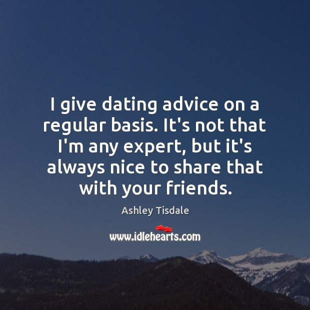 I give dating advice on a regular basis. It's not that I'm Ashley Tisdale Picture Quote