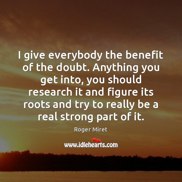 I give everybody the benefit of the doubt. Anything you get into, Roger Miret Picture Quote