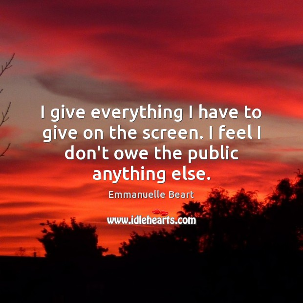I give everything I have to give on the screen. I feel Emmanuelle Beart Picture Quote