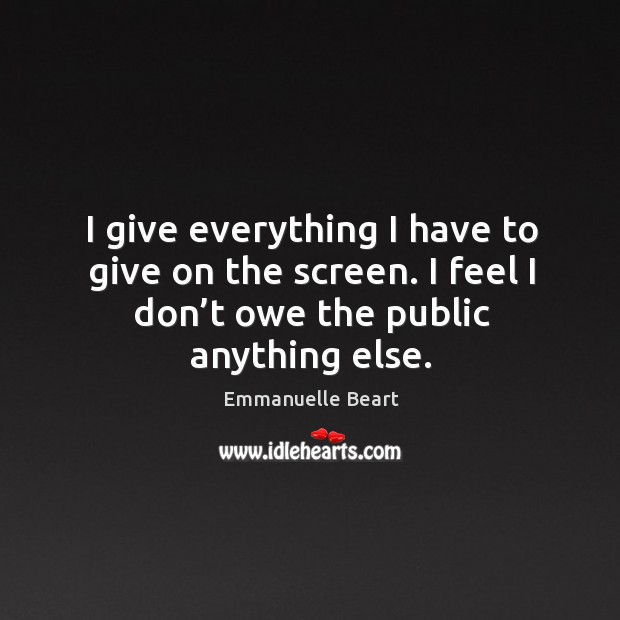I give everything I have to give on the screen. I feel I don't owe the public anything else. Emmanuelle Beart Picture Quote