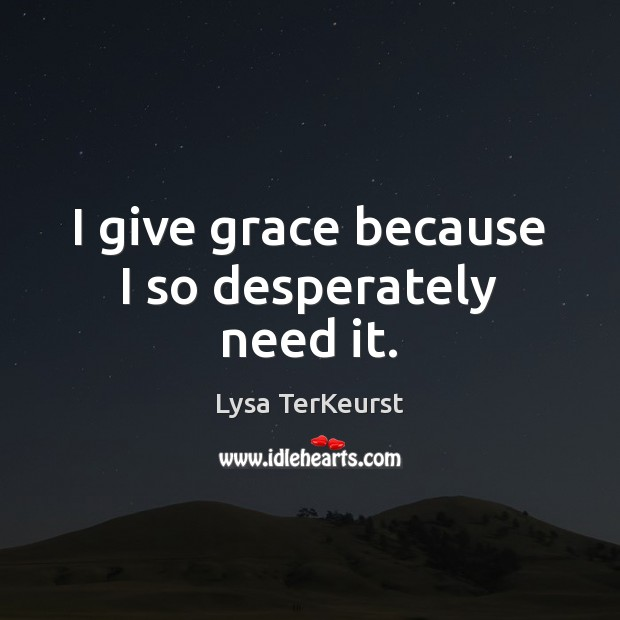 I give grace because I so desperately need it. Lysa TerKeurst Picture Quote