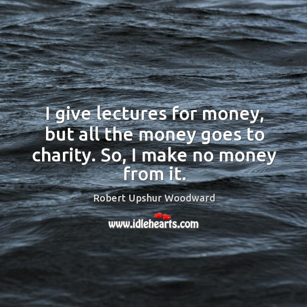 I give lectures for money, but all the money goes to charity. So, I make no money from it. Image