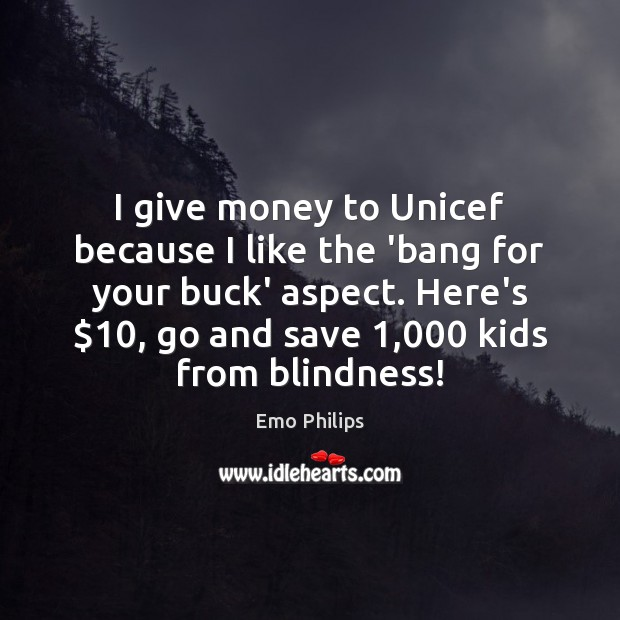 I give money to Unicef because I like the 'bang for your Emo Philips Picture Quote