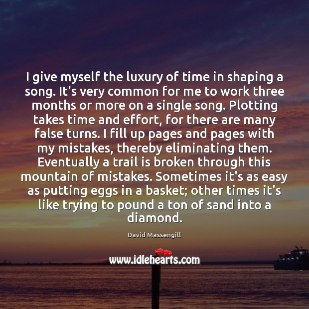 I give myself the luxury of time in shaping a song. It's Image