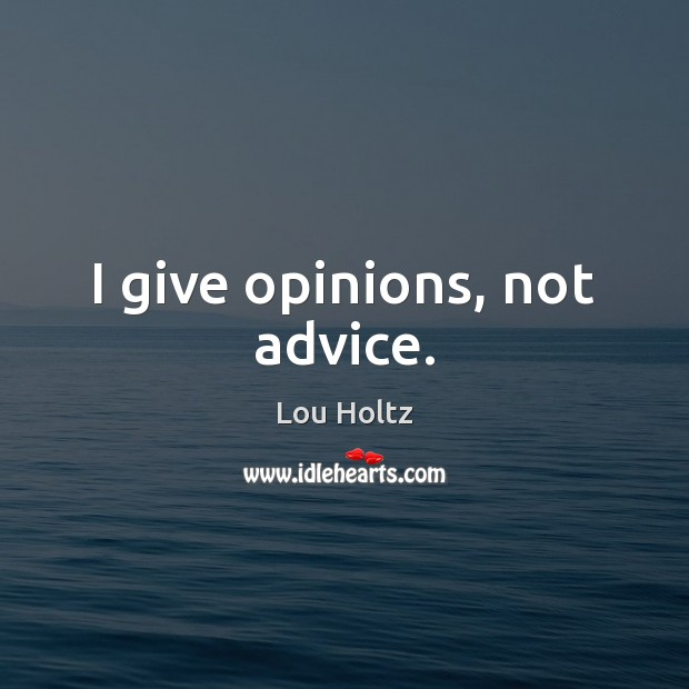 I give opinions, not advice. Lou Holtz Picture Quote