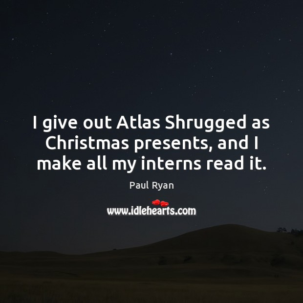 Image, I give out Atlas Shrugged as Christmas presents, and I make all my interns read it.