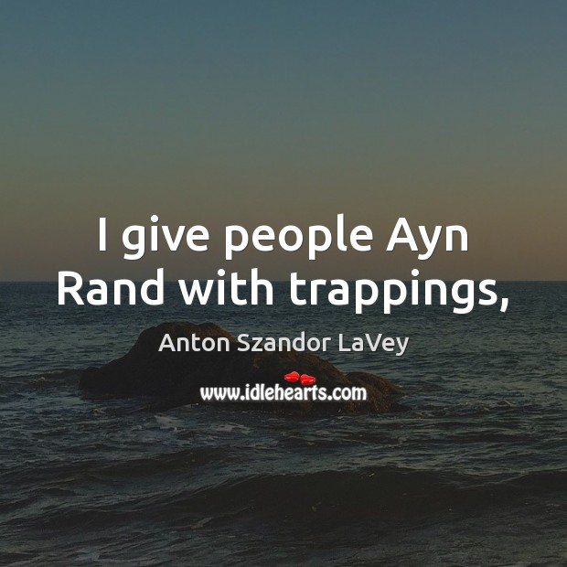 I give people Ayn Rand with trappings, Image