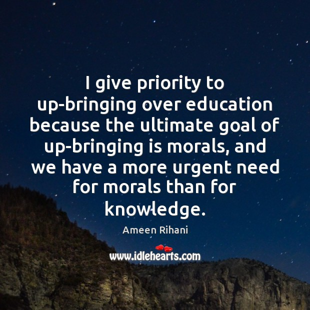 I give priority to up-bringing over education because the ultimate goal of Ameen Rihani Picture Quote