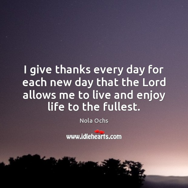 I give thanks every day for each new day that the Lord Image
