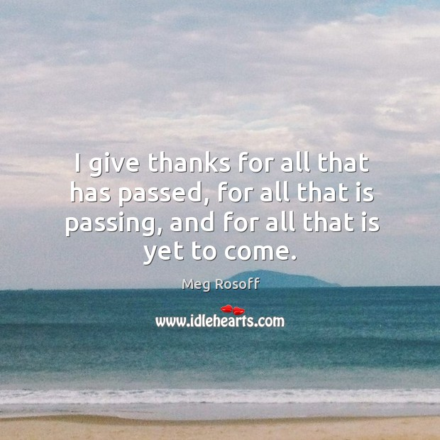 I give thanks for all that has passed, for all that is Meg Rosoff Picture Quote