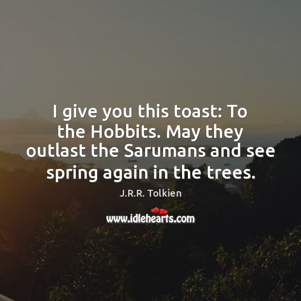 I give you this toast: To the Hobbits. May they outlast the Image
