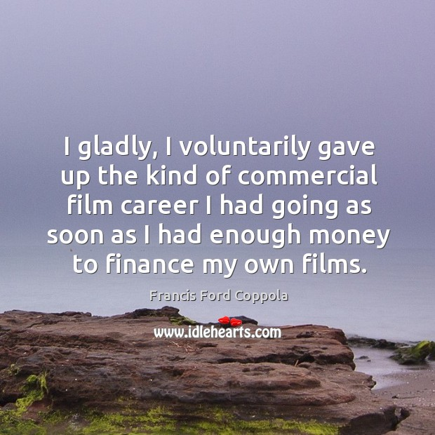 I gladly, I voluntarily gave up the kind of commercial film career Image