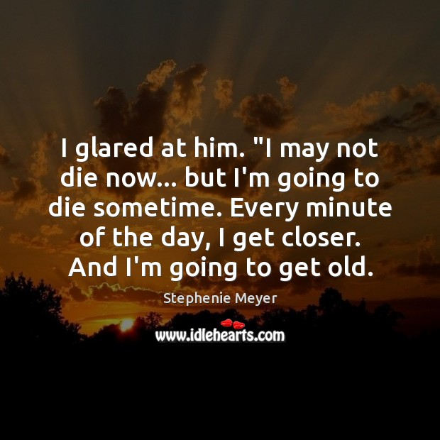 """Image, I glared at him. """"I may not die now… but I'm going"""