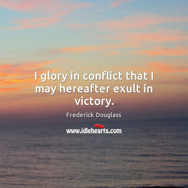 I glory in conflict that I may hereafter exult in victory. Image