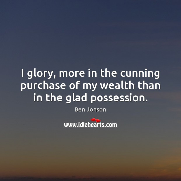Image, I glory, more in the cunning purchase of my wealth than in the glad possession.
