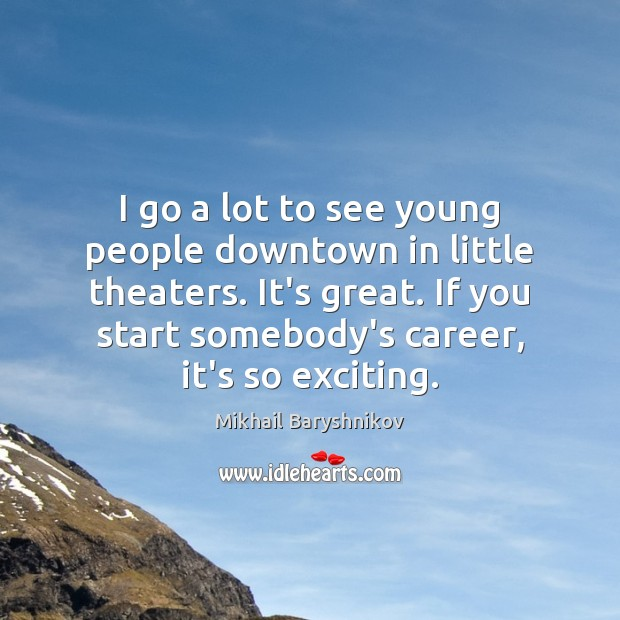 I go a lot to see young people downtown in little theaters. Image