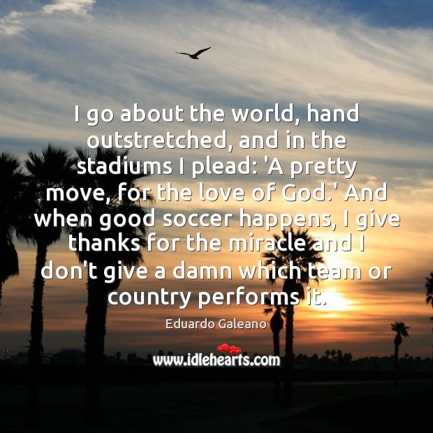 I go about the world, hand outstretched, and in the stadiums I Eduardo Galeano Picture Quote
