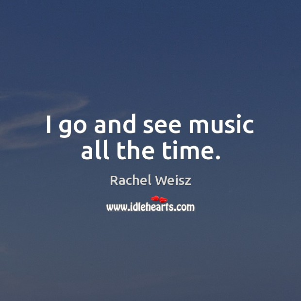 Image, I go and see music all the time.