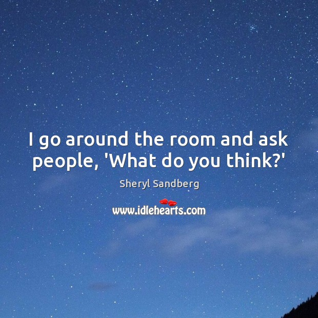 I go around the room and ask people, 'What do you think?' Sheryl Sandberg Picture Quote