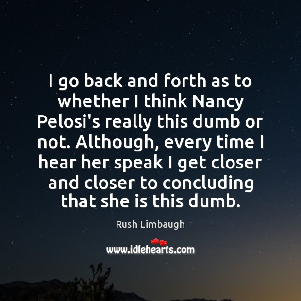 I go back and forth as to whether I think Nancy Pelosi's Rush Limbaugh Picture Quote